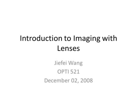 Introduction to Imaging with Lenses Jiefei Wang OPTI 521 December 02, 2008.
