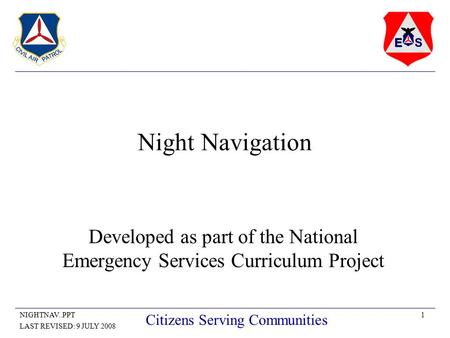 1NIGHTNAV..PPT LAST REVISED: 9 JULY 2008 Citizens Serving Communities Night Navigation Developed as part of the National Emergency Services Curriculum.
