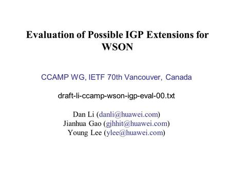 Evaluation of Possible IGP Extensions for WSON CCAMP WG, IETF 70th Vancouver, Canada draft-li-ccamp-wson-igp-eval-00.txt Dan Li Jianhua.