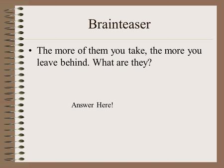 Brainteaser The more of them you take, the more you leave behind. What are they? Answer Here!