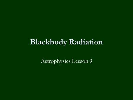 Blackbody Radiation Astrophysics Lesson 9. Homework  None today, module exams?