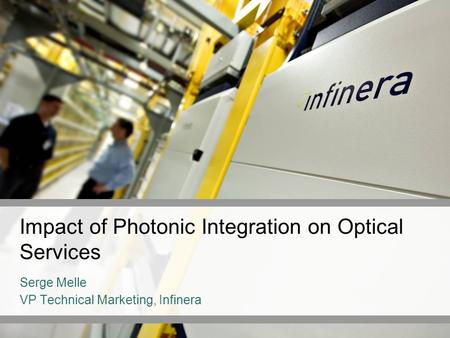 Impact of Photonic Integration on Optical Services Serge Melle VP Technical Marketing, Infinera.