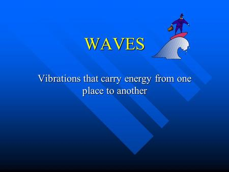 WAVES Vibrations that carry energy from one place to another.