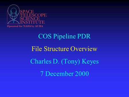 SPACE TELESCOPE SCIENCE INSTITUTE Operated for NASA by AURA COS Pipeline PDR File Structure Overview Charles D. (Tony) Keyes 7 December 2000.