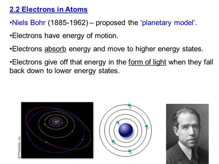 2.2 Electrons in Atoms Niels Bohr (1885-1962) – proposed the 'planetary model'. Electrons have energy of motion. Electrons absorb energy and move to higher.