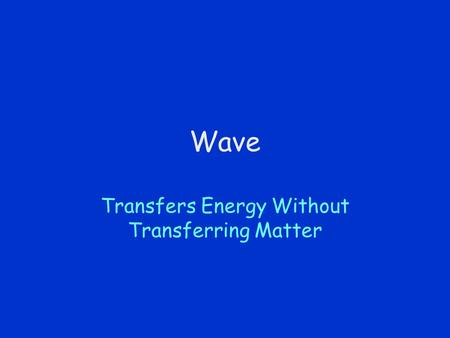 Wave Transfers Energy Without Transferring Matter.