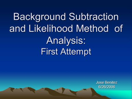 Background Subtraction and Likelihood Method of Analysis: First Attempt Jose Benitez 6/26/2006.