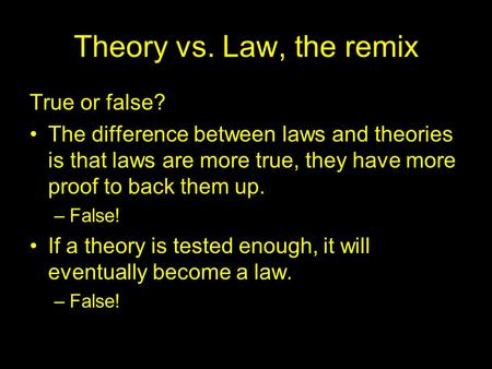 Theory vs. Law, the remix True or false? The difference between laws and theories is that laws are more true, they have more proof to back them up. –False!