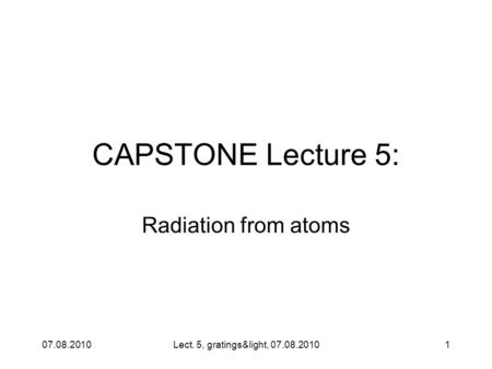 07.08.2010Lect. 5, gratings&light, 07.08.20101 CAPSTONE Lecture 5: Radiation from atoms.