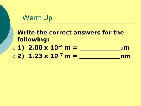 Warm Up  Write the correct answers for the following:  1) 2.00 x 10 -4 m = __________m  2) 1.23 x 10 -7 m = __________nm.