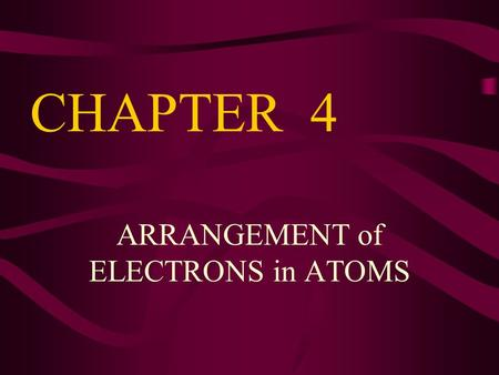 ARRANGEMENT of ELECTRONS in ATOMS CHAPTER 4. DESCRIBING THE ELECTRON Questions to be answered: How does it move? How much energy does it have? Where could.