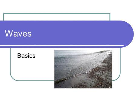 Waves Basics. Expectations Upon completion of this unit you will be able to: Define waves and wave pulses. Identify the two types of wave pulses. Define.