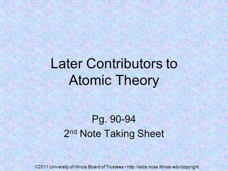 Later Contributors to Atomic Theory Pg. 90-94 2 nd Note Taking Sheet ©2011 University of Illinois Board of Trustees