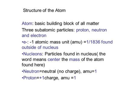 Structure of the Atom Atom: basic building block of all matter Three subatomic particles: proton, neutron and electron e-: -1 atomic mass unit (amu) =1/1836.