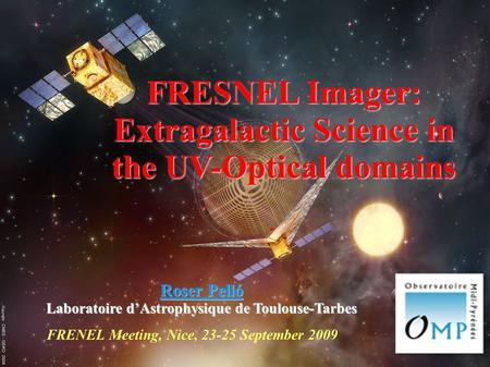FRENEL Meeting, Nice, 23-25 September 2009 FRESNEL Imager: Extragalactic Science in the UV-Optical domains Roser Pelló Laboratoire d'Astrophysique de Toulouse-Tarbes.