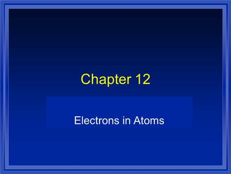 Chapter 12 Electrons in Atoms. Greek Idea lDlDemocritus and Leucippus l Matter is made up of indivisible particles lDlDalton - one type of atom for each.