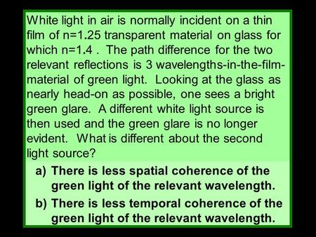 White light in air is normally incident on a thin film of n=1.25 transparent material on glass for which n=1.4. The path difference for the two relevant.