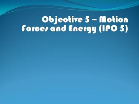 Objective 5 – Motion Forces and Energy (IPC 5). IPC (5) (A) – Demonstrate wave types and their characteristics.