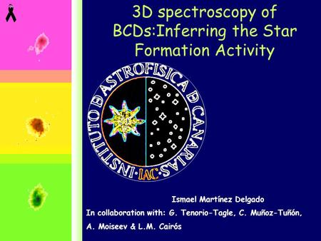 3D spectroscopy of BCDs:Inferring the Star Formation Activity Ismael Martínez Delgado In collaboration with: G. Tenorio-Tagle, C. Muñoz-Tuñón, A. Moiseev.
