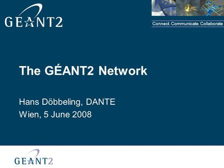Connect. Communicate. Collaborate The GÉANT2 Network Hans Döbbeling, DANTE Wien, 5 June 2008.