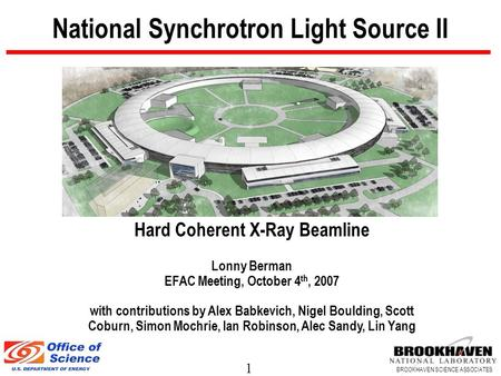 1 BROOKHAVEN SCIENCE ASSOCIATES National Synchrotron Light Source II Hard Coherent X-Ray Beamline Lonny Berman EFAC Meeting, October 4 th, 2007 with contributions.