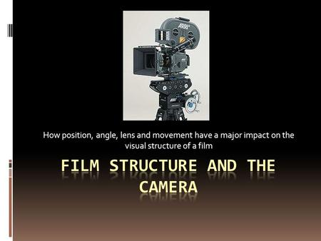 How position, angle, lens and movement have a major impact on the visual structure of a film.