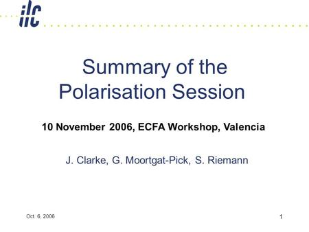 Oct. 6, 2006 1 Summary of the Polarisation Session J. Clarke, G. Moortgat-Pick, S. Riemann 10 November 2006, ECFA Workshop, Valencia.