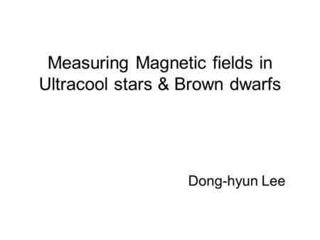 Measuring Magnetic fields in Ultracool stars & Brown dwarfs Dong-hyun Lee.