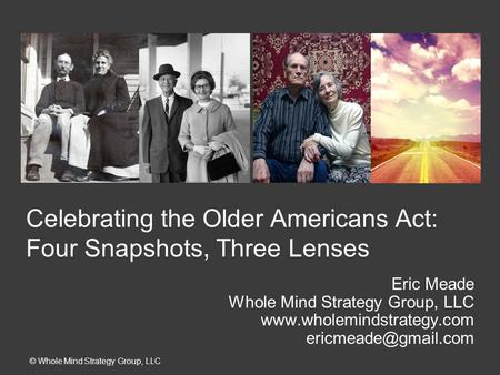 Celebrating the Older Americans Act: Four Snapshots, Three Lenses Eric Meade Whole Mind Strategy Group, LLC