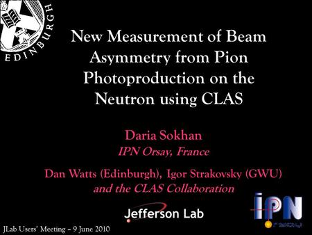 Dan Watts (Edinburgh), Igor Strakovsky (GWU) and the CLAS Collaboration Daria Sokhan New Measurement of Beam Asymmetry from Pion Photoproduction on the.