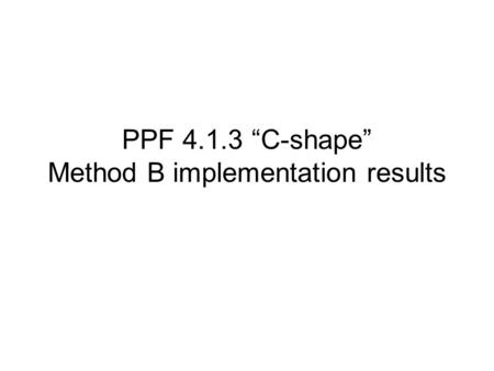 "PPF 4.1.3 ""C-shape"" Method B implementation results."