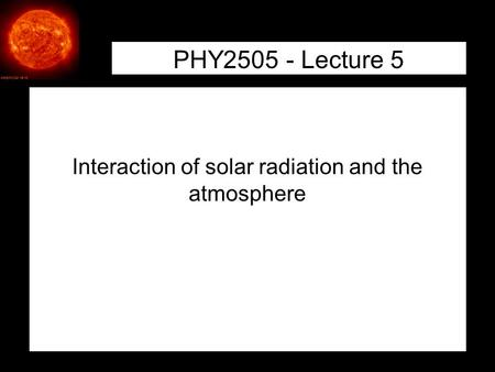 1 PHY2505 - Lecture 5 Interaction of solar radiation and the atmosphere.