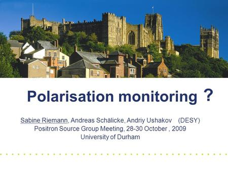 Polarisation monitoring Sabine Riemann, Andreas Schälicke, Andriy Ushakov (DESY) Positron Source Group Meeting, 28-30 October, 2009 University of Durham.