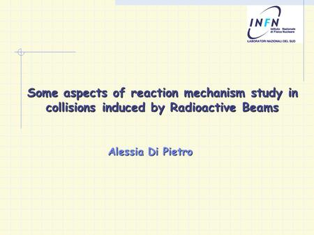 Some aspects of reaction mechanism study in collisions induced by Radioactive Beams Alessia Di Pietro.