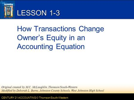 CENTURY 21 ACCOUNTING © Thomson/South-Western LESSON 1-3 How Transactions Change Owner's Equity in an Accounting Equation Original created by M.C. McLaughlin,