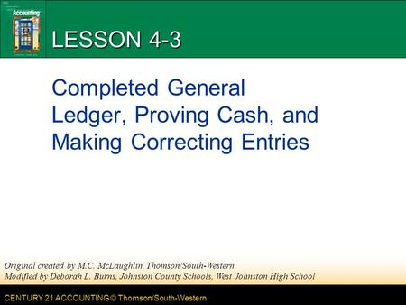 CENTURY 21 ACCOUNTING © Thomson/South-Western LESSON 4-3 Completed General Ledger, Proving Cash, and Making Correcting Entries Original created by M.C.