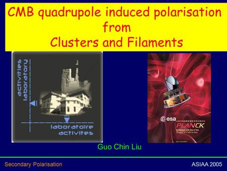 Secondary Polarisation ASIAA 2005 CMB quadrupole induced polarisation from Clusters and Filaments Guo Chin Liu.