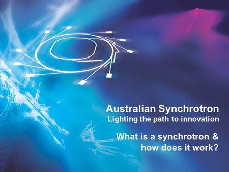 Lighting the path to innovation Australian Synchrotron What is a synchrotron & how does it work?