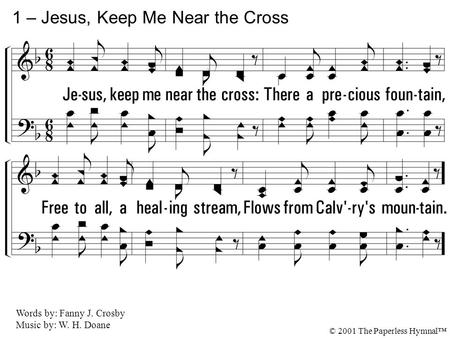 1. Jesus, keep me near the cross: There a precious fountain, Free to all, a healing stream, Flows from Calvary's mountain. 1 – Jesus, Keep Me Near the.