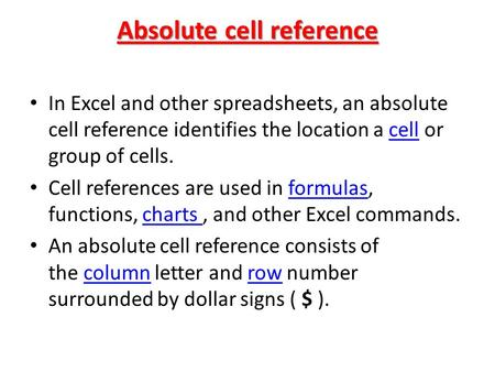 Absolute cell reference In Excel and other spreadsheets, an absolute cell reference identifies the location a cell or group of cells.cell Cell references.