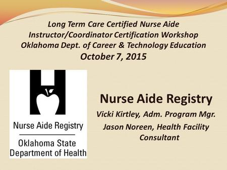 Long Term Care Certified Nurse Aide Instructor/Coordinator Certification Workshop Oklahoma Dept. of Career & Technology Education October 7, 2015 Nurse.