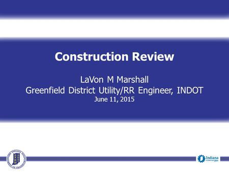 Construction Review LaVon M Marshall Greenfield District Utility/RR Engineer, INDOT June 11, 2015.