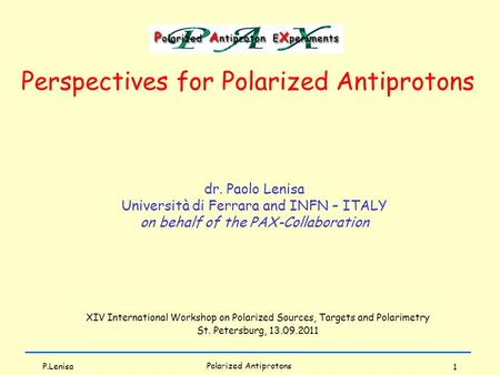 1 dr. Paolo Lenisa Università di Ferrara and INFN – ITALY on behalf of the PAX-Collaboration Perspectives for Polarized Antiprotons Polarized Antiprotons.