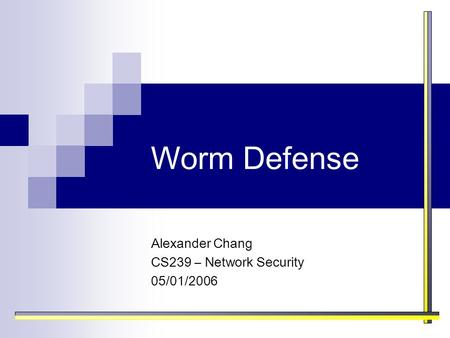 Worm Defense Alexander Chang CS239 – Network Security 05/01/2006.