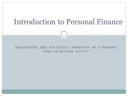 "MEASURING THE FINANCIAL POSITION OF A PERSON ""WHO IS BETTER OFF???"" Introduction to Personal Finance."
