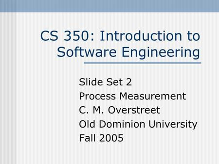 CS 350: Introduction to Software Engineering Slide Set 2 Process Measurement C. M. Overstreet Old Dominion University Fall 2005.