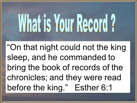 """On that night could not the king sleep, and he commanded to bring the book of records of the chronicles; and they were read before the king."" Esther 6:1."