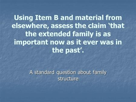 Using Item B and material from elsewhere, assess the claim 'that the extended family is as important now as it ever was <strong>in</strong> the past'. A standard question.