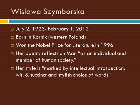 Wislawa Szymborska  July 2, 1923- February 1, 2012  Born in Kornik (western Poland)  Won the Nobel Prize for Literature in 1996  Her poetry reflects.