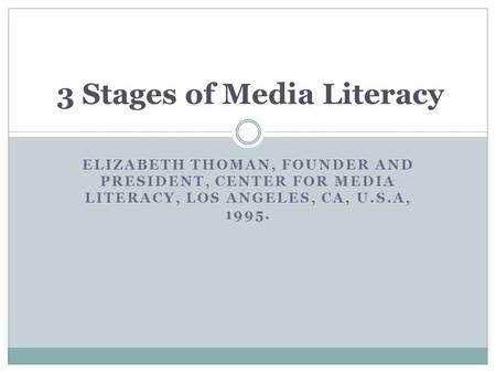 ELIZABETH THOMAN, FOUNDER AND PRESIDENT, CENTER FOR MEDIA LITERACY, LOS ANGELES, CA, U.S.A, 1995. 3 Stages of Media Literacy.